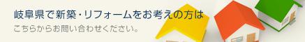 岐阜県で新築・リフォームをお考えの方はこちらからお問い合わせください。